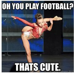 """oh you play football? that's cute"" Dance is a sport, everyone else is just to afraid to admit that its harder than what they play"