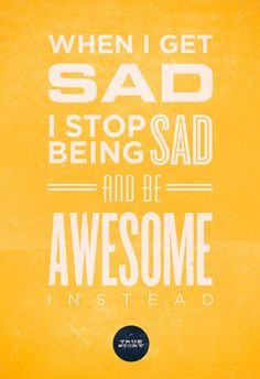 When i get sad, i stop being sad, and be awesome instead.