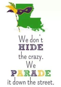 Mardi Gras - We don't hide the crazy.  We parade it down the street.