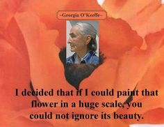 """""""I decided that if I could paint that flower in a huge scale, you could not ignore its beauty."""" -Georgia O'Keeffe"""