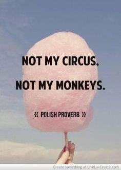 Love this! Not my Circus ...Not my Monkeys! Words I need to Remember! Every time you find yourself being drawn into other people's drama. I let my monkeys fly away :)