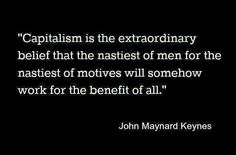 Capitalism is he extraordinary belief that the nastiest of men for the nastiest of motives will somehow work for the benefit of all.