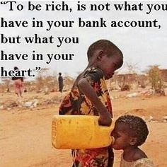 To be rich is not what you have in your bank account but what you have in your heart.