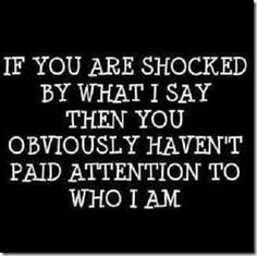 SO TRUE! Why does my passion shock you when I have always lived passionately? Why would my anger at injustice make you cringe when I have always tried to show you how to behave justly? Why were you always put off? BECAUSE YOU NEVER PAID ATTENTION TO WHO I AM!