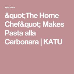 """The Home Chef"" Makes Pasta alla Carbonara | KATU"