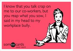 Free and Funny Workplace Ecard: I know that you talk crap on me to our co-workers, but you reap what you sow, I said in my head to my workplace bully. Create and send your own custom Workplace ecard. Work Memes, Work Humor, Know Your Worth Quotes, Environment Quotes, Bullying Quotes, Reap What You Sow, Manager Quotes, Workplace Bullying, Life Quotes