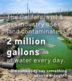 The California oil & gas industry uses (AND CONTAMINATES) 2 Million Gallons of water Every Day!!! Did somebody say something about a drought?