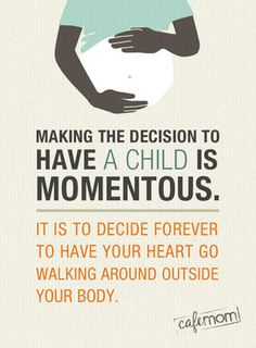 Quotes on Motherhood: Making the decision to have a child is momentous ... http://thestir.cafemom.com/being_a_mom/151084/13_inspirational_quotes_to_read