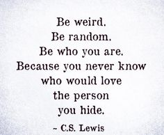 Quote - Be weird. Be random. Be who you are. Because you never know who would love the person you hide. Now Quotes, Great Quotes, Quotes To Live By, Life Quotes, Being Weird Quotes, Happy Quotes, Be You Quotes, Friend Quotes, Positive Quotes