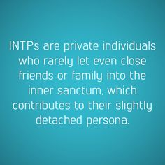 "INTPs are private. <<Very private. The question ""What are you thinking about?"" throws me and kind of annoys me, and I dodge as much as possible. Not because I'm thinking anything wrong or dirty, but because my thoughts are my own private world, thank you."