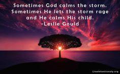 Inspirational qoute: Sometimes God calms the storm. Sometimes He lets the storm rage and He calms His child. -Leslie Gould