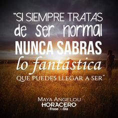 """""""Si siempre tratas de ser normal, nunca sabrás lo fantástica que puedes llegar a ser"""" Maya Angelou #Frases #FraseDelDía"""