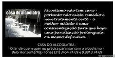 ALCOOLISMO NÃO TEM CURA Portanto não existe remédio nem tratamento certo - O melhor método é uma conscientização para que haja uma paralisação prolongada ou mesmo definitiva. CASA DO ALCOÓLATRA - O lar de quem quer ou precisa paralisar com o alcoolismo - Belo Horizonte/Mg - fones (31) 3454.74.69 e 9.8813.74.69 casadoalcoolatra-com-br.webnode.com