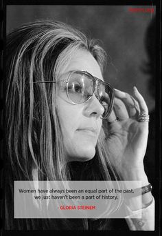 Women have always been an equal part of the past, we just haven't been a part of history. - Gloria Steinem