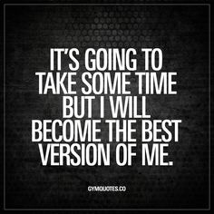 """It's going to take some time but I will become the best version of me."" Click here for this awesome quote and enjoy all the quotes on gymquotes.co! https://www.musclesaurus.com"