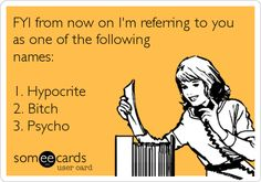FYI from now on I'm referring to you as one of the following names: 1. Hypocrite 2. Bitch 3. Psycho.
