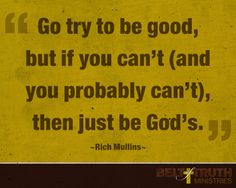 """Go try to be good, but if you can't (and you probably can't), then be God's."" —Rich Mullins"