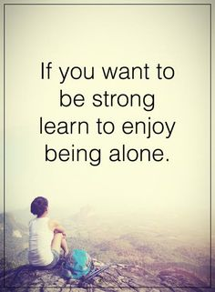 Amen! The last 14yrs I've learned to be alone, and raise 2 now young women. That in itself has made me strong. Yet..the heart is always weak.