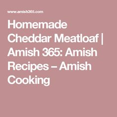 Homemade Cheddar Meatloaf   Amish 365: Amish Recipes – Amish Cooking