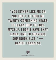 """""""You either like me or you don't. It took me twenty-something years to learn how to love myself, I don't have that kinda time to convince somebody else."""" — Daniel Franzese"""