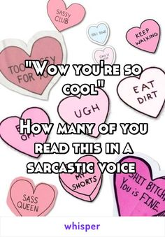 """Wow you're so cool""  How many of you read this in a sarcastic voice"
