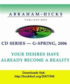 Abraham-Hicks G-Series - Spring 2006 Your Desires Have Already Become Reality (9781935063056) Esther Hicks, Jerry Hicks , ISBN-10: 1935063057  , ISBN-13: 978-1935063056 ,  , tutorials , pdf , ebook , torrent , downloads , rapidshare , filesonic , hotfile , megaupload , fileserve