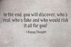 In the end you will know if someone is real or fake - 1 Happy Thought