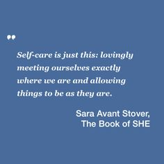 """""""Self-care is just this: lovingly meeting ourselves exactly where we are and allowing things to be as they are."""" — Sara Avant Stover in The Book of SHE: Your Heroine's Journey into the Heart of Feminine Power"""