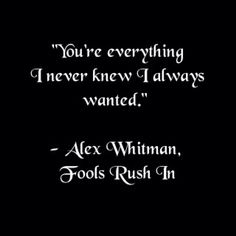Fools Rush In...BEST MOVIE QUOTE EVER... And my favorite movie :)