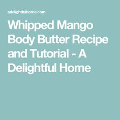 Whipped Mango Body Butter Recipe and Tutorial - A Delightful Home