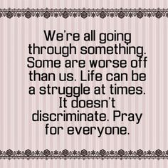 We're all going through something. Some are worse off than us. Life can be a struggle at times. It doesn't discriminate. Pray for everyone.