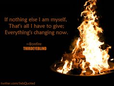 Everything's changing now. #Bonfire #3eb #3ebQuoted