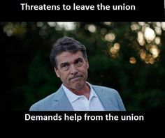 Rick Perry ~ wasn't he ready for Texas to secede from the US?  now he needs help from the government?  HA ~ hypocrite!