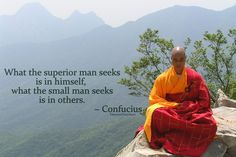 What the superior man seeks is in himself, what the small man seeks is in others ~ Confucius