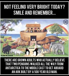 Not feeling very bright today? Smile ad remember... There are grown adults who actually believe that two penguins walked all the way from Antarctica to the Middle East to get aboard an ark built by a 500 year old man.