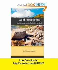 Gold Prospecting An Introduction to Exploring for Gold (Volume 1) (9781463633622) Michael Andrews , ISBN-10: 1463633629  , ISBN-13: 978-1463633622 ,  , tutorials , pdf , ebook , torrent , downloads , rapidshare , filesonic , hotfile , megaupload , fileserve