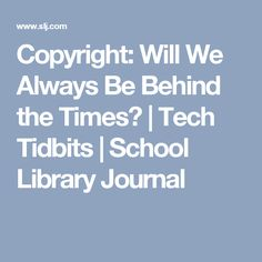Copyright: Will We Always Be Behind the Times? | Tech Tidbits | School Library Journal