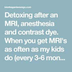 Detoxing after an MRI, anesthesia and contrast dye. When you get MRI's as often as my kids do (every 3-6 months) detoxing is a must. Why is it important to detox after an MRI with contrast? The contrast dye (Gadolinium) is a toxic metal that is used as a contrast medium to visualize the body tissues better during an