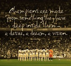 Champions are made from something they have deep inside them. A desire, a dream, a vision......