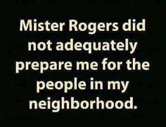 """""""Mister Rogers did not adequately prepare me for the people in my neighborhood."""""""