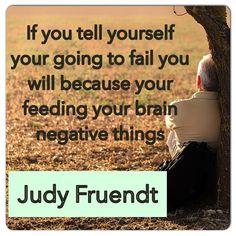 If you tell yourself your going to fail you will because your feeding your brain negative things by judyfruendt