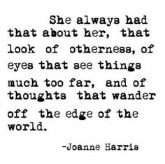 """She always had that about her, that look of otherness, of eyes that see things much to far, and of thoughts that wander off the edge of the world."""