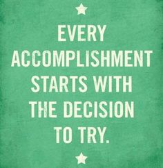Every accomplishment starts with the decision to try. #quotes