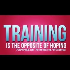 TRAINING is the opposite of hoping: