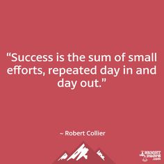 """""""Success is the sum of small efforts, repeated day in and day out."""" ~ Robert Collier"""