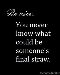 Be nice, because you never know what could be someones last straw. Dont be that person. Dont be a bully. No matter what theyve done, Its still their life and they made that decision accordingly to how they felt was right. Being rude isnt going to change whats done and over with.