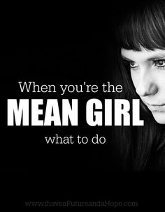 When you're the mean girl. I AM MY OWN MEAN GIRL. This is what runs through my mind about ME frequently.  The girl I was judging above was ME. I am guilty of saying these things about me, myself, and I. Deep inside my mind there is a voice that speaks these lies. I would never think this about any other woman, but I would myself.- I have a Future and a Hope