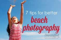 7 ways to make your beach photography even better. #overstuffedlife