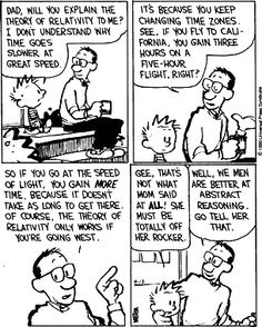 "Calvin and Hobbes, ""ASK DAD"" - Dad, will you explain the Theory of Relativity to me? I don't understand why time goes slower at great speed.Gee, that's not what Mom said at all! She must be totally off her rocker. Calvin Und Hobbes, Calvin And Hobbes Comics, Chemistry Cat, Theory Of Relativity, Cartoon Network Adventure Time, Funny Thoughts, Manga, Comic Character, Travel Quotes"
