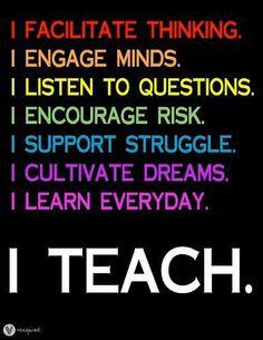 I facilitate thinking.  I engage minds.  I listen to questions.  I encourage risk  I support struggle.  I cultivate dreams.  I learn everyday.  I teach.